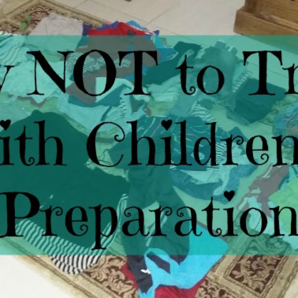 Part One of How NOT to Travel with Children – The Preparation