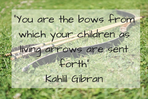 """You are the bows from which your children as living arrows are sent forth""Kahlil Gibran"