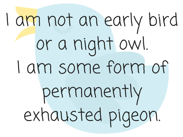 I am not an early bird or a night owl.I am some form of permanently exhausted pigeon.