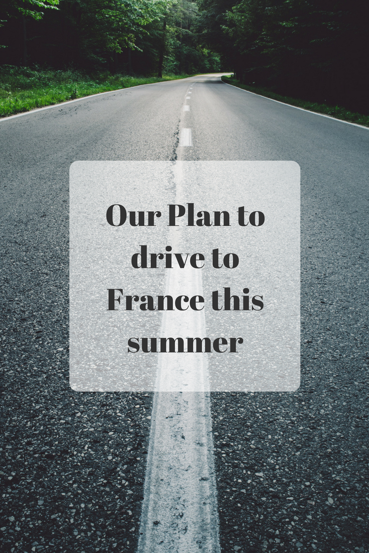 Our Plan to drive to France this summer