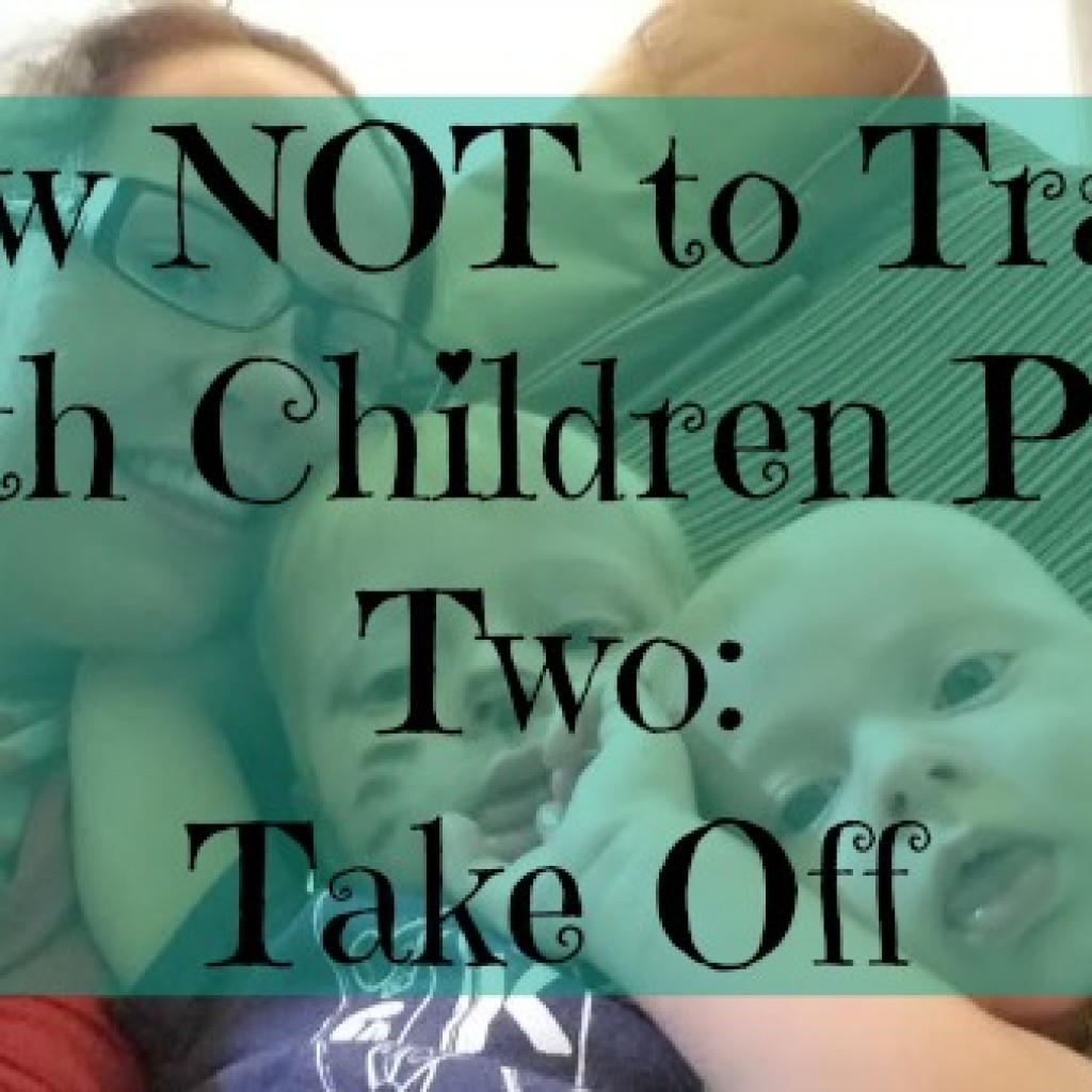 Part Two of How NOT To Travel With Children – Take Off