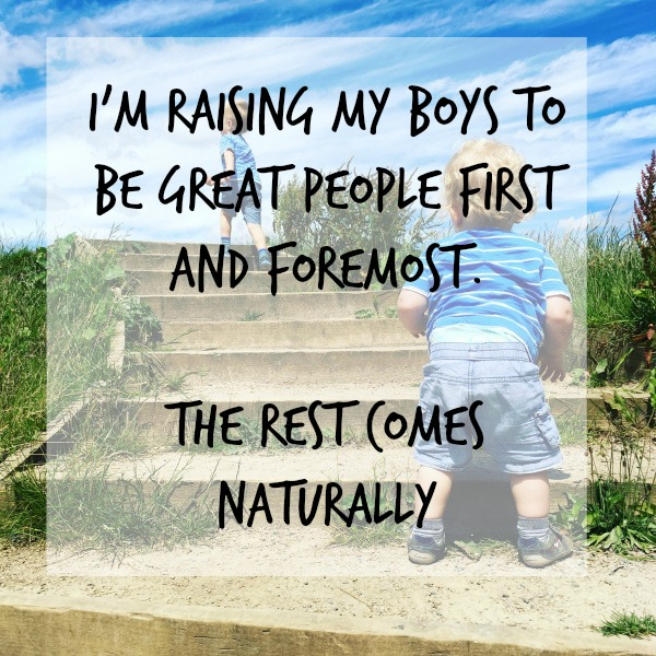 I'm raising my boys to be great people first and foremost