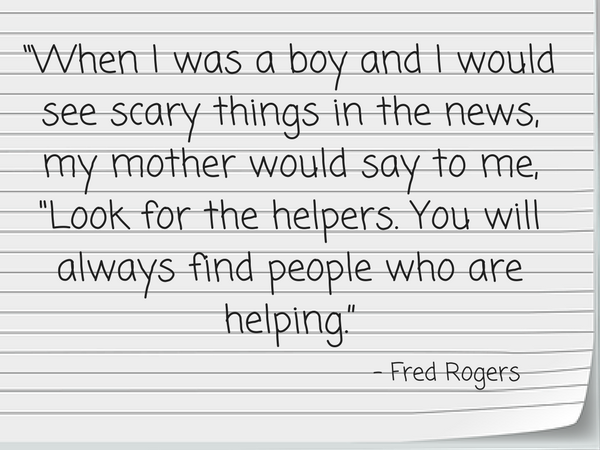"""When I was a boy and I would see scary things in the news, my mother would say to me, ""Look for the helpers. You will always find people who are helping."""